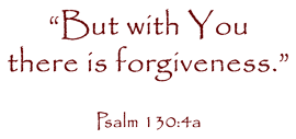 But with You there is foregiveness. Psalm 130:4a